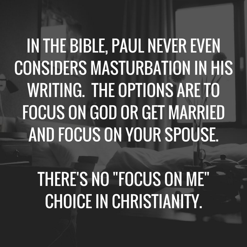 """IN THE BIBLE, PAUL NEVER EVEN CONSIDERS MASTURBATION IN HIS WRITING. THE OPTIONS ARE TO FOCUS ON GOD OR GET MARRIED AND FOCUS ON YOUR SPOUSE. THERE'S NO """"FOCUS ON ME"""" CHOICE IN CHRISTIANITY."""