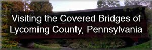 Visiting the Covered Bridges of Lycoming County, Pennsylvania