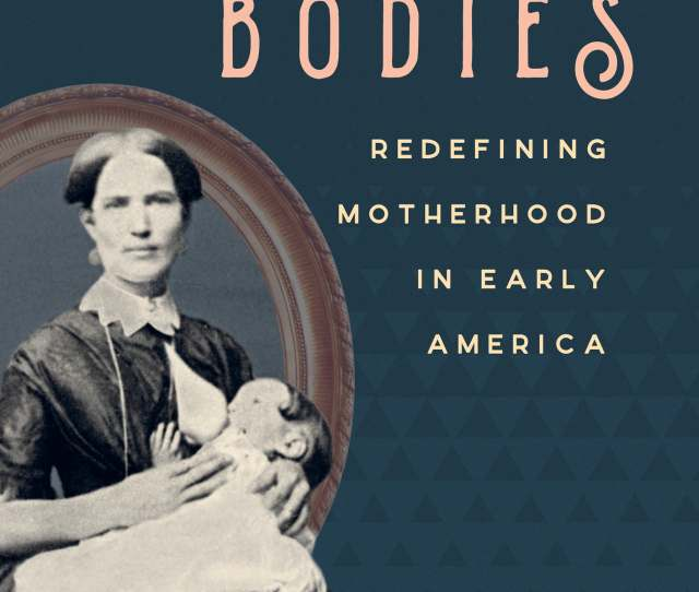 Redefining Motherhood In Early America By Nora Doyle
