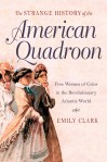 The Strange History of the American Quadroon: Free Women of Color in the Revolutionary Atlantic World by Emily Clark