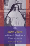 Sister Thorn and Catholic Mysticism in Modern America by Paula M. Kane