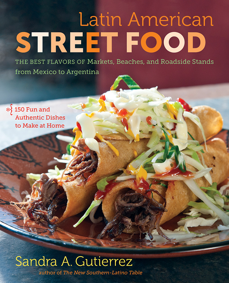 Latin American Street Food: The Best Flavors of Markets, Beaches, and Roadside Stands from Mexico to Argentina, by Sandra A. Gutierrez
