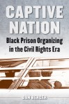 Captive Nation: Black Prison Organizing in the Civil Rights Era, by Dan Berger
