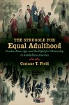 The Struggle for Equal Adulthood: Gender, Race, Age, and the Fight for Citizenship in Antebellum America, by Corinne T. Field