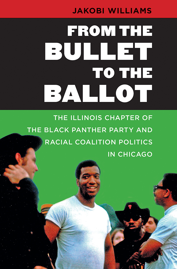 From the Bullet to the Ballot: The Illinois Chapter of the Black Panther Party and Racial Coalition Politics in Chicago, by Jakobi Williams