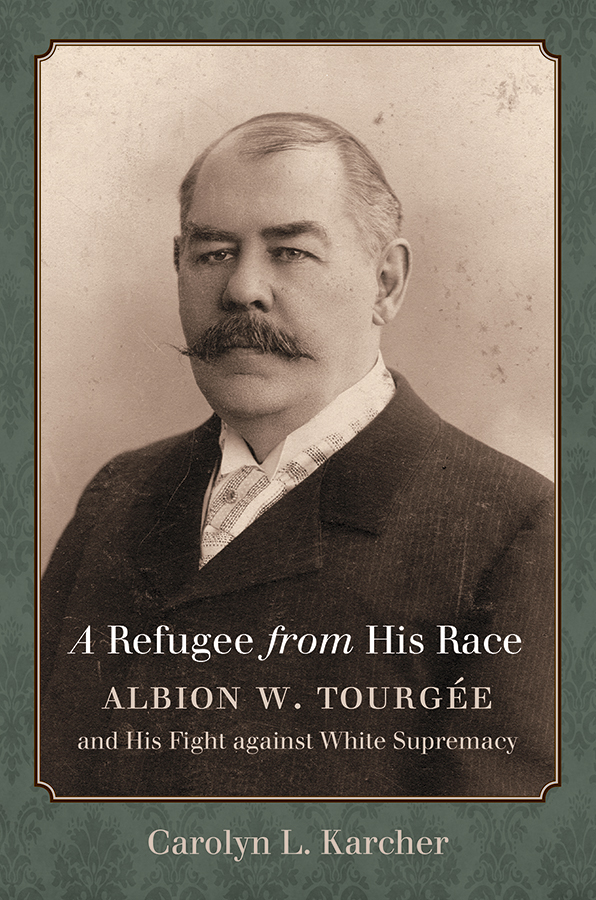 A Refugee from His Race: Albion W. Tourgée and His Fight against White Supremacy, by Carolyn L. Karcher