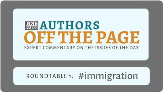 UNC Press Authors Off the Page - Expert Commentary on the Issues of the Day - Roundtable 1: #immigration