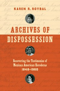 Archives of Dispossession: Recovering the Testimonios of Mexican American Herederas, 1848–1960 by Karen R. Roybal