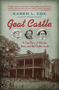 Goat Castle: A True Story of Murder, Race, and the Gothic South, by Karen L. Cox