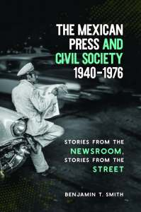 The Mexican Press and Civil Society, 1940–1976: Stories from the Newsroom, Stories from the Street by Benjamin T. Smith