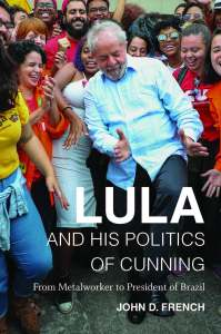 """Lula and His Politics of Cunning: From Metalworker to President of Brazil"" by John D. French"