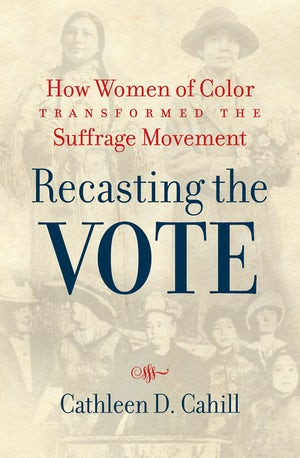 """Recasting the Vote: How Women of Color Transformed the Suffrage Movement"" by Cathleen D. Cahill"