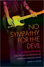 No Sympathy for the Devil: Christian Pop Music and the Transformation of American Evangelicalism, by David Stowe