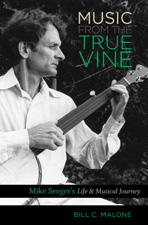Music from the True Vine: Mike Seeger's Life and Musical Journey, by Bill C. Malone