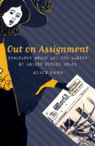 Out on Assignment: Newspaper Women and the Making of Modern Public Space, by Alice Fahs