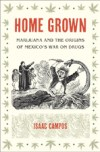 Home Grown: Marijuana and the Origins of Mexico's War on Drugs, by Isaac Campos