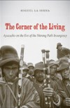 The Corner of the Living: Ayacucho on the Eve of the Shining Path Insurgency, by Miguel La Serna