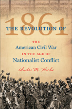 The Revolution of 1861: The American Civil War in the Age of Nationalist Conflict, by Andre M. Fleche