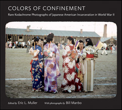 Colors of Confinement: Rare Kodachrome Photographs of Japanese American Incarceration in World War II, edited by Eric L. Muller, with photographs by Bill Manbo