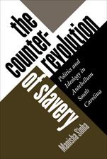 The Counterrevolution of Slavery: Politics and Ideology in Antebellum South Carolina, by Manisha Sinha