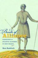 Bonds of Alliance: Indigenous and Atlantic Slaveries in New France, by Brett Rushforth