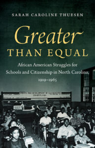 Greater than Equal: African American Struggles for Schools and Citizenship in North Carolina, 1919-1965, by Sarah Caroline Thuesen