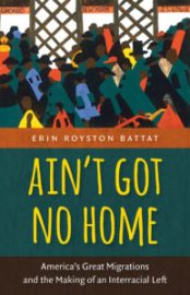 Ain't Got No Home: America's Great Migrations and the Making of an Interracial Left by Erin Battat