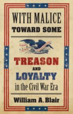 With Malice Towards Some: Treason and Loyalty in the Civil War Era by William A. Blair