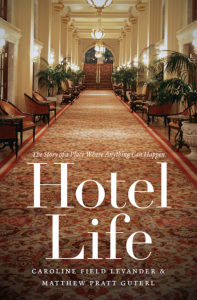 'Hotel Life: The Story of a Place Where Anything Can Happen,' by Caroline Field Levander and Matthew Pratt Guterl