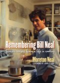 Remembering Bill Neal: Favorite Recipes from a Life in Cooking, by Moreton Neal