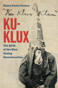 Ku-Klux: The Birth of the Klan during Reconstruction, Elaine Frantz Parsons