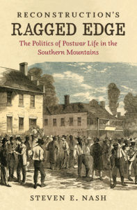 Reconstruction's Ragged Edge: The Politics of Postwar Life in the Southern Mountains, by Steven E. Nash