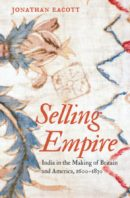 Selling Empire: India in the Making of Britain and America, 1600-1830, by Jonathan Eacott
