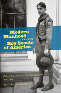 Modern Manhood and the Boy Scouts of America: Citizenship, Race, and the Environment, 1910-1930, by Benjamin René Jordan