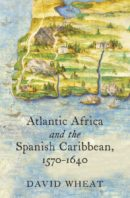Atlantic Africa and the Spanish Caribbean, 1570-1640, by David Wheat