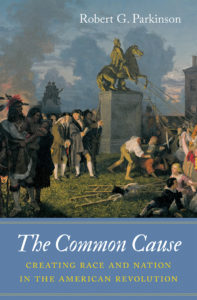 The Common Cause: Creating Race and Nation in the American Revolution, by Robert G. Parkinson