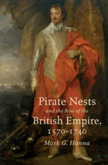 Pirate Nests and the Rise of the British Empire, 1570-1740, by Mark G. Hanna