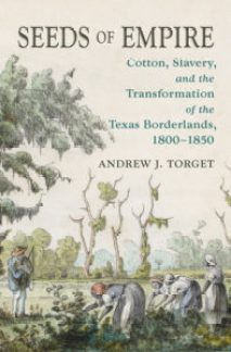Seeds of Empire: Cotton, Slavery, and the Transformation of the Texas Borderlands, 1800-1850, by Andrew J. Torget