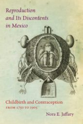 Reproduction and Its Discontents in Mexico: Childbirth and Contraception from 1750 to 1905, by Norah E. Jaffary, cover image
