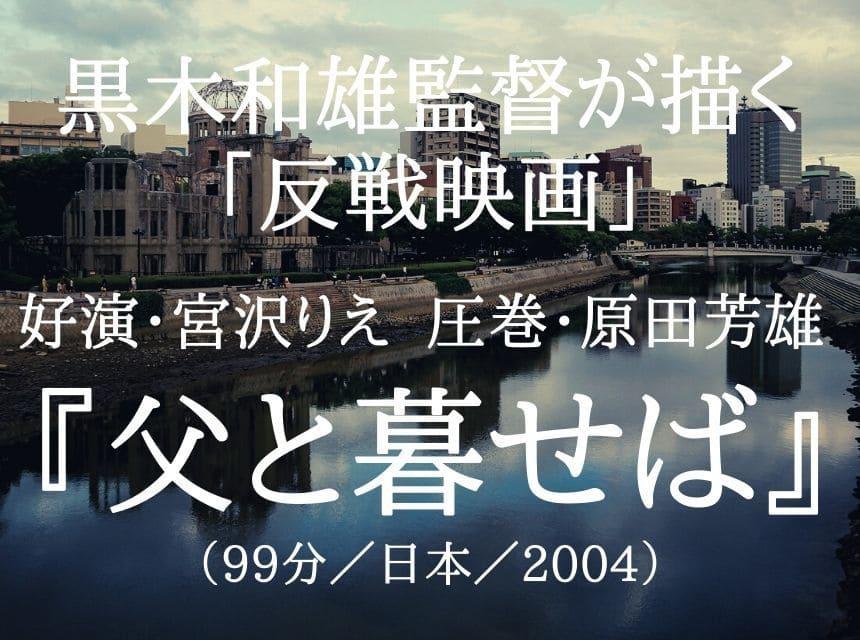 映画『父と暮せば』ネタバレ・あらすじ・感想・結末。好演・宮沢りえvs圧巻・原田芳雄 が描く黒木和雄監督「反戦映画」8月6、9日は絶対に忘れない。