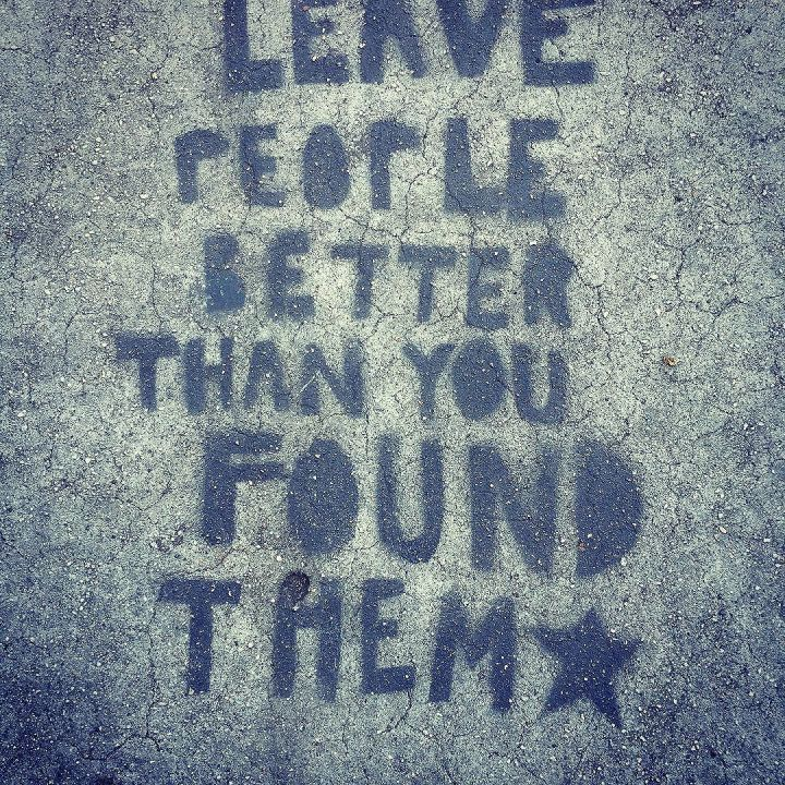 Leave people better than you found them