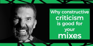 Why constructive criticism is good for your mixes