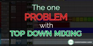 The one problem with Top Down Mixing