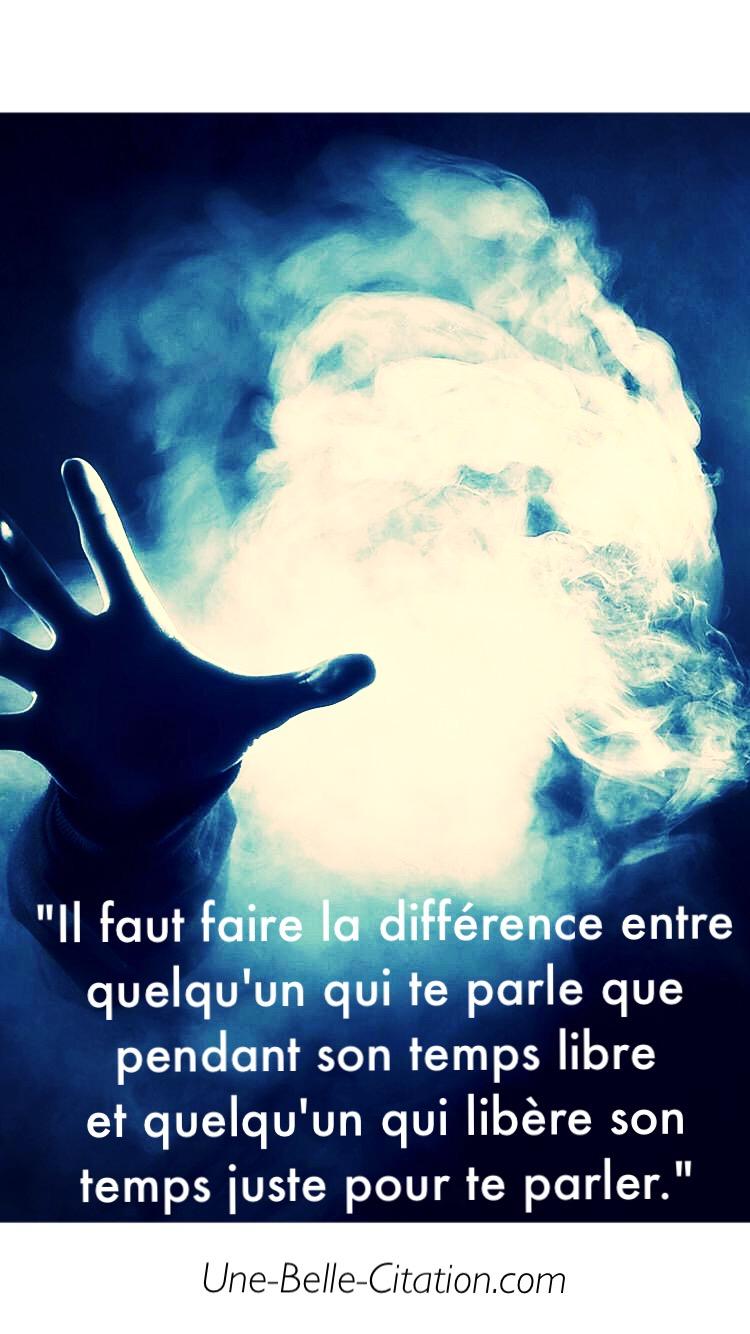 « Il faut faire la différence entre quelqu'un qui te parle que pendant son temps libre et quelqu'un qui libère son temps juste pour te parler. »