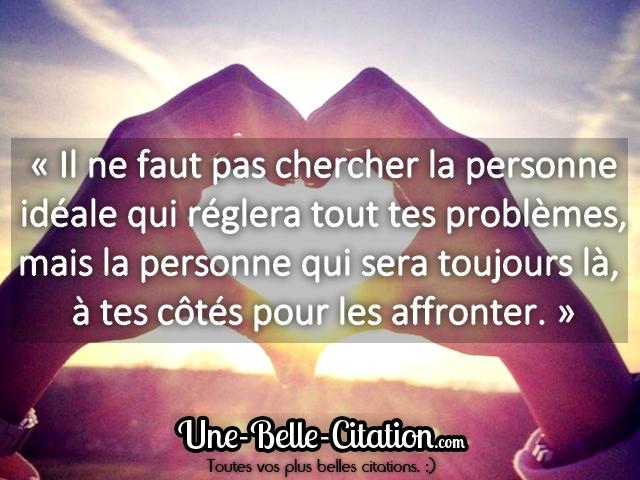 « Il ne faut pas chercher la personne idéale qui réglera tout tes problèmes, mais la personne qui sera toujours là, à tes côtés pour les affronter. »