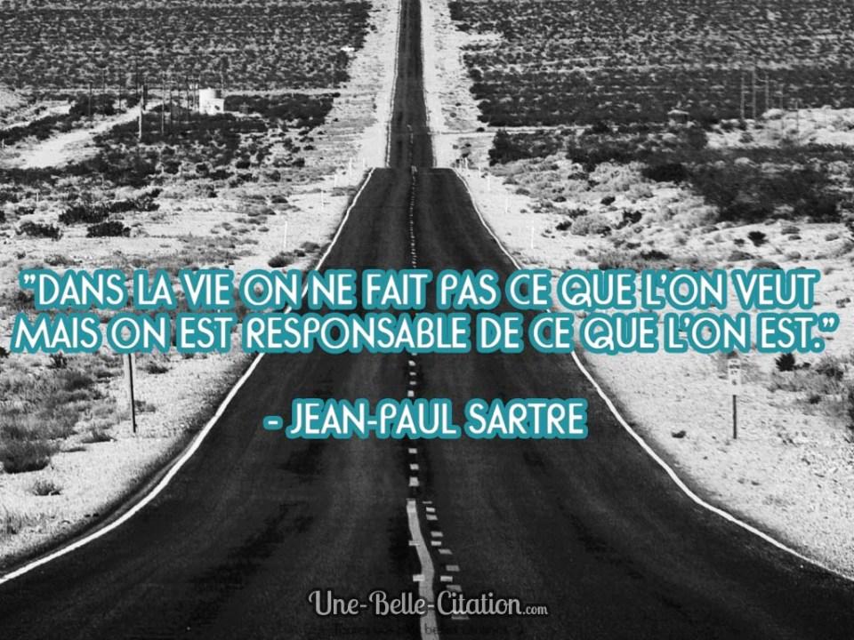 « Dans la vie on ne fait pas ce que l'on veut mais on est responsable de ce que l'on est. » Jean-Paul Sartre