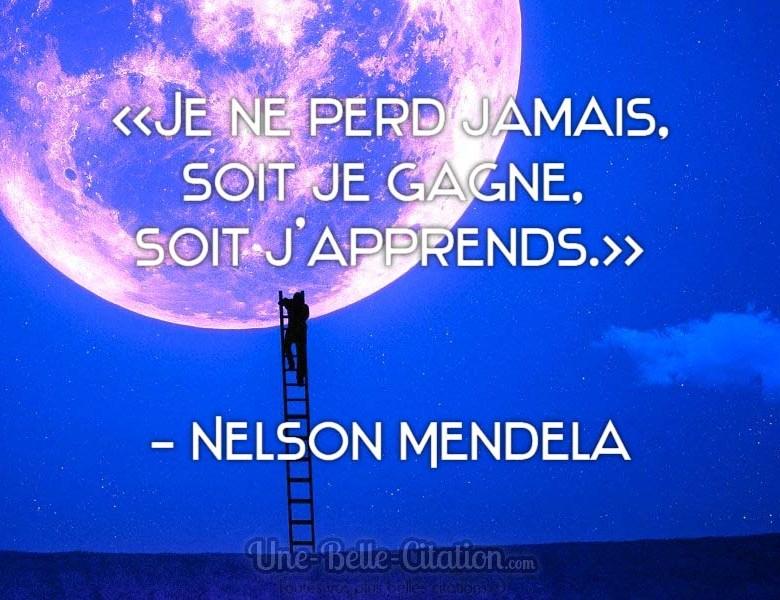 « Je ne perd jamais, soit je gagne, soit j'apprends. » Nelson Mendela