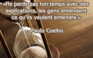 «Ne perds pas ton temps avec des explications, les gens entendent ce qu'ils veulent entendre.» – Paul Coelho.