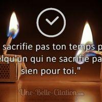 """""""Ne sacrifie pas ton temps pour quelqu'un qui ne sacrifie pas le sien pour toi."""""""