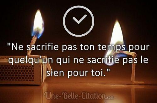 « Ne sacrifie pas ton temps pour quelqu'un qui ne sacrifie pas le sien pour toi. »